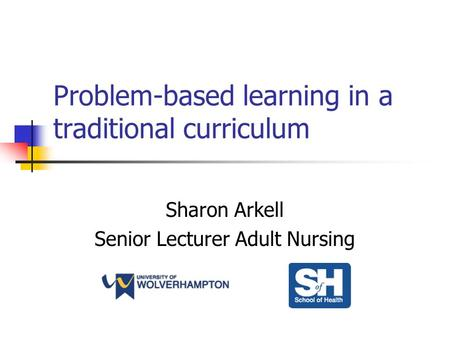 Problem-based learning in a traditional curriculum Sharon Arkell Senior Lecturer Adult Nursing.