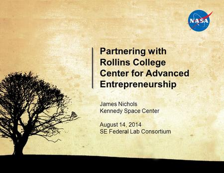 0 060414.01 James Nichols Kennedy Space Center August 14, 2014 SE Federal Lab Consortium Partnering with Rollins College Center for Advanced Entrepreneurship.