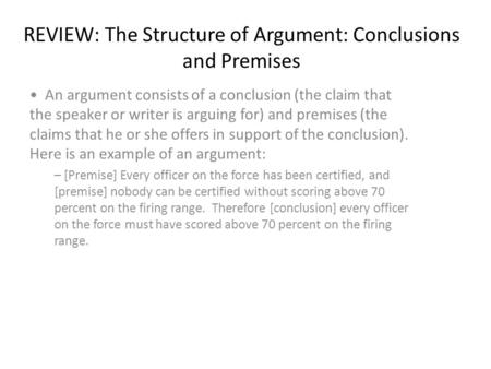 REVIEW: The Structure of Argument: Conclusions and Premises An argument consists of a conclusion (the claim that the speaker or writer is arguing for)