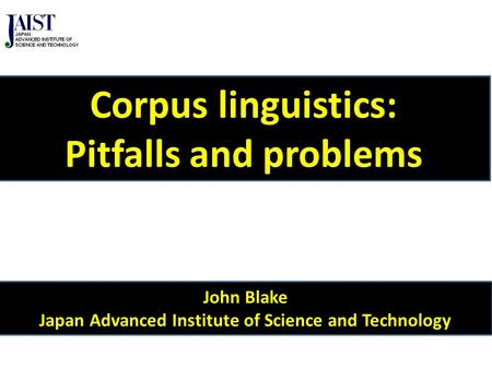 John Blake Japan Advanced Institute of Science and Technology Corpus linguistics: Pitfalls and problems.