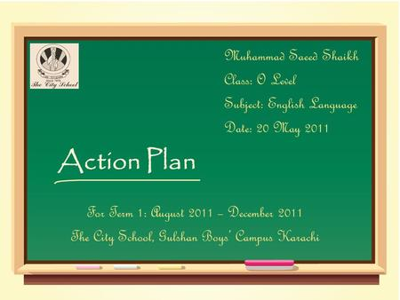 Action Plan Muhammad Saeed Shaikh Class: O Level Subject: English Language Date: 20 May 2011 For Term 1: August 2011 – December 2011 The City School, Gulshan.
