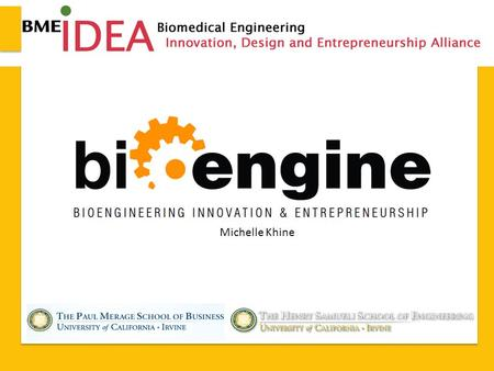 Michelle Khine. 2013 BME-IDEA – Seattle, WA Program Elements The BioENGINE (BioEngineering, Innovation, & Entrepreneurship) Master's Program will provide.
