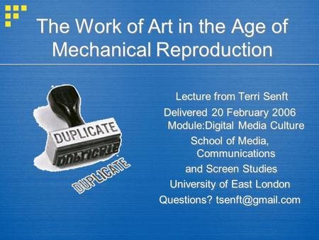 The Work of Art in the Age of Mechanical Reproduction Lecture from Terri Senft Delivered 20 February 2006 Module:Digital Media Culture School of Media,