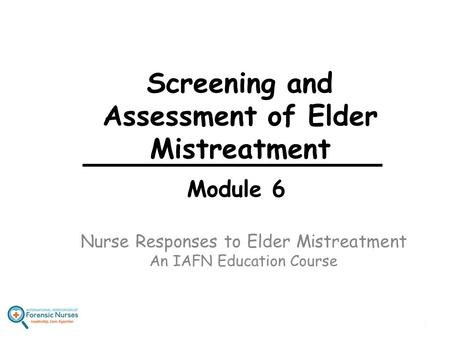 Nurse Responses to Elder Mistreatment An IAFN Education Course Module 6 Screening and Assessment of Elder Mistreatment 1.
