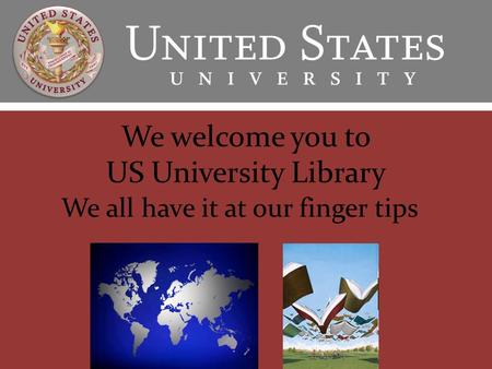 We welcome you to US University Library We all have it at our finger tips.