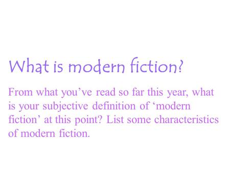 What is modern fiction? From what you've read so far this year, what is your subjective definition of 'modern fiction' at this point? List some characteristics.