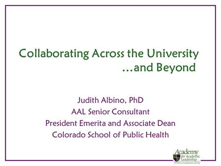 Collaborating Across the University …and Beyond Judith Albino, PhD AAL Senior Consultant President Emerita and Associate Dean Colorado School of Public.