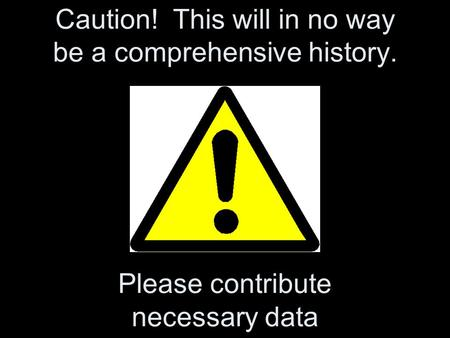 Caution! This will in no way be a comprehensive history. Please contribute necessary data.