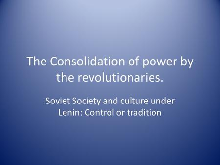 The Consolidation of power by the revolutionaries. Soviet Society and culture under Lenin: Control or tradition.