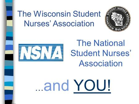 … and YOU! The Wisconsin Student Nurses' Association The National Student Nurses' Association.