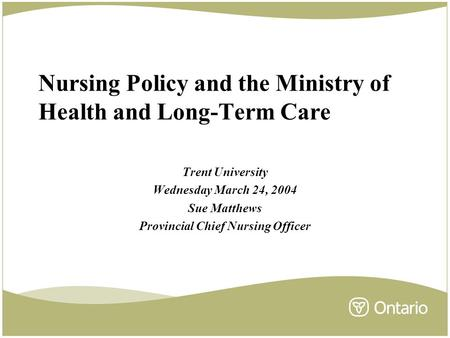 Nursing Policy and the Ministry of Health and Long-Term Care Trent University Wednesday March 24, 2004 Sue Matthews Provincial Chief Nursing Officer.