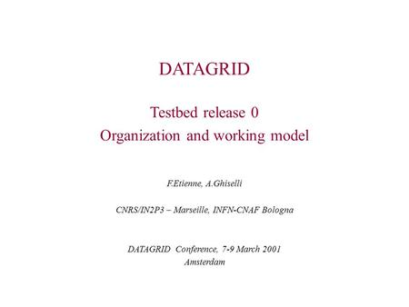 DATAGRID Testbed release 0 Organization and working model F.Etienne, A.Ghiselli CNRS/IN2P3 – Marseille, INFN-CNAF Bologna DATAGRID Conference, 7-9 March.