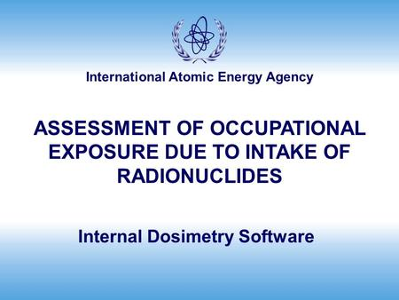 International Atomic Energy Agency Internal Dosimetry Software ASSESSMENT OF OCCUPATIONAL EXPOSURE DUE TO INTAKE OF RADIONUCLIDES.