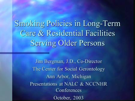 Smoking Policies in Long-Term Care & Residential Facilities Serving Older Persons Jim Bergman, J.D., Co-Director The Center for Social Gerontology Ann.