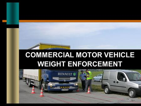 COMMERCIAL MOTOR VEHICLE WEIGHT ENFORCEMENT. CURRENT CHALLENGES Significant Growth in CMV Traffic Increased congestion and delay Demand for larger and.
