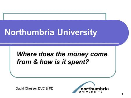 Northumbria University Where does the money come from & how is it spent? David Chesser DVC & FD 1.