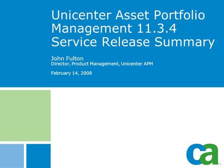 Unicenter Asset Portfolio Management 11.3.4 Service Release Summary John Fulton Director, Product Management, Unicenter APM February 14, 2008 CA Blue R0.