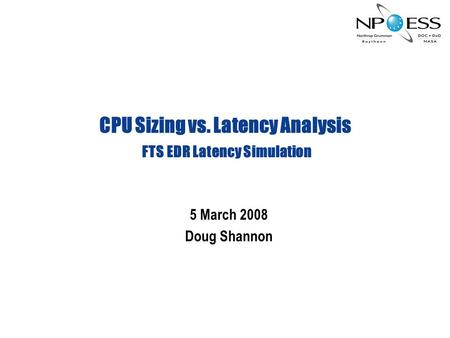 CPU Sizing vs. Latency Analysis FTS EDR Latency Simulation 5 March 2008 Doug Shannon.