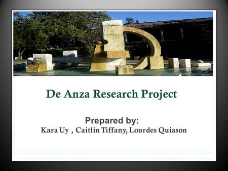 De Anza Research Project Prepared by: Kara Uy, Caitlin Tiffany, Lourdes Quiason.