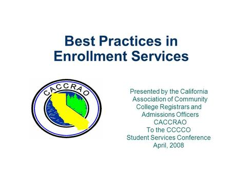 Best Practices in Enrollment Services Presented by the California Association of Community College Registrars and Admissions Officers CACCRAO To the CCCCO.