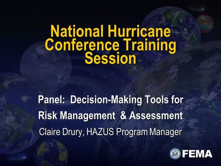 National Hurricane Conference Training Session Panel: Decision-Making Tools for Risk Management & Assessment Claire Drury, HAZUS Program Manager.
