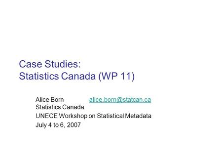 Case Studies: Statistics Canada (WP 11) Alice Born Statistics UNECE Workshop on Statistical Metadata.