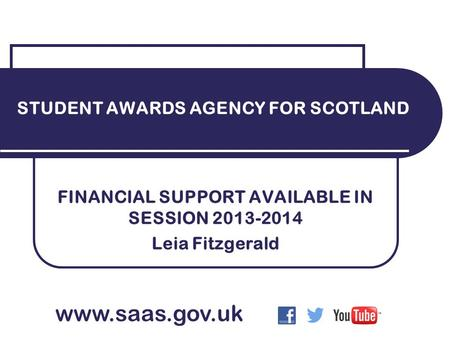 FINANCIAL SUPPORT AVAILABLE IN SESSION 2013-2014 Leia Fitzgerald STUDENT AWARDS AGENCY FOR SCOTLAND www.saas.gov.uk.