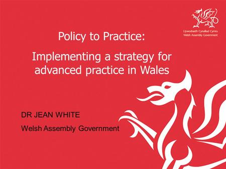 Policy to Practice: Implementing a strategy for advanced practice in Wales DR JEAN WHITE Welsh Assembly Government.