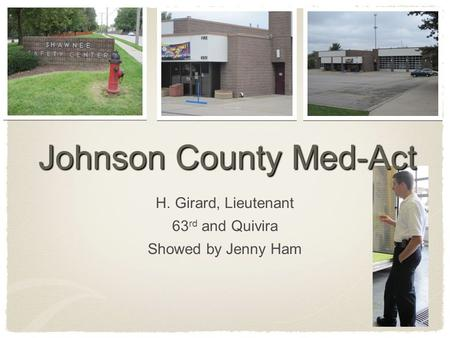 Johnson County Med-Act H. Girard, Lieutenant 63 rd and Quivira Showed by Jenny Ham.