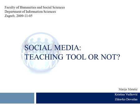 SOCIAL MEDIA: TEACHING TOOL OR NOT? Marija Matešić Kristina Vučković Zdravko Dovedan Faculty of Humanities and Social Sciences Department of Information.