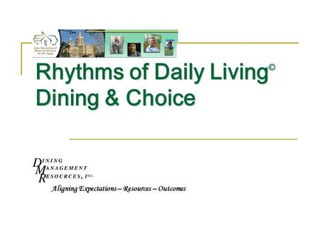 Rhythms of Daily Living Dining & Choice Rhythms of Daily Living © Dining & Choice Aligning Expectations – Resources – Outcomes.