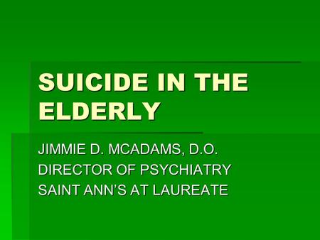 SUICIDE IN THE ELDERLY JIMMIE D. MCADAMS, D.O. DIRECTOR OF PSYCHIATRY SAINT ANN'S AT LAUREATE.