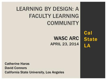 Cal State LA LEARNING BY DESIGN: A FACULTY LEARNING COMMUNITY WASC ARC APRIL 23, 2014 Catherine Haras David Connors California State University, Los Angeles.