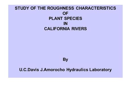 STUDY OF THE ROUGHNESS CHARACTERISTICS OF PLANT SPECIES IN CALIFORNIA RIVERS By U.C.Davis J.Amorocho Hydraulics Laboratory.