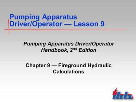 Pumping Apparatus Driver/Operator — Lesson 9 Pumping Apparatus Driver/Operator Handbook, 2 nd Edition Chapter 9 — Fireground Hydraulic Calculations.