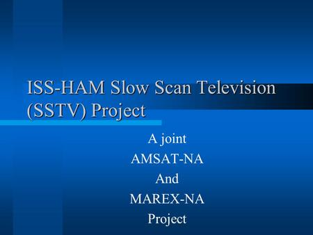 ISS-HAM Slow Scan Television (SSTV) Project A joint AMSAT-NA And MAREX-NA Project.