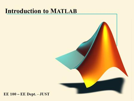 Introduction to M ATLAB EE 100 – EE Dept. - JUST.
