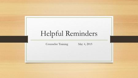 Helpful Reminders Counselor Training May 4, 2015.
