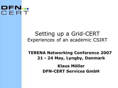 Setting up a Grid-CERT Experiences of an academic CSIRT TERENA Networking Conference 2007 21 - 24 May, Lyngby, Denmark Klaus Möller DFN-CERT Services GmbH.