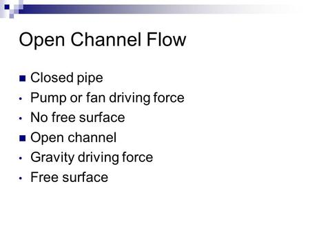 Open Channel Flow Closed pipe Pump or fan driving force No free surface Open channel Gravity driving force Free surface.