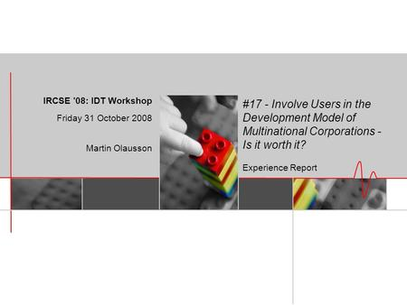 #17 - Involve Users in the Development Model of Multinational Corporations - Is it worth it? Experience Report IRCSE '08: IDT Workshop Friday 31 October.