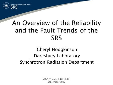 WAO, Trieste, 24th - 28th September 2007 An Overview of the Reliability and the Fault Trends of the SRS Cheryl Hodgkinson Daresbury Laboratory Synchrotron.