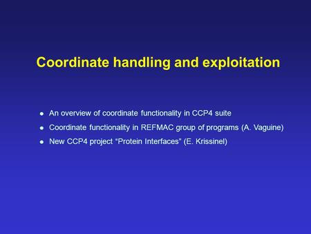 Coordinate handling and exploitation An overview of coordinate functionality in CCP4 suite Coordinate functionality in REFMAC group of programs (A. Vaguine)