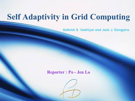 Self Adaptivity in Grid Computing Reporter : Po - Jen Lo Sathish S. Vadhiyar and Jack J. Dongarra.