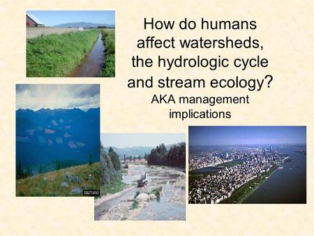 How do humans affect watersheds, the hydrologic cycle and stream ecology ? AKA management implications.