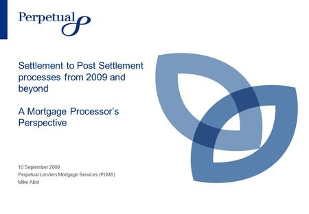 Settlement to Post Settlement processes from 2009 and beyond A Mortgage Processor's Perspective 10 September 2008 Perpetual Lenders Mortgage Services (PLMS)