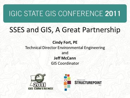 SSES and GIS, A Great Partnership Cindy Fort, PE Technical Director Environmental Engineering and Jeff McCann GIS Coordinator.