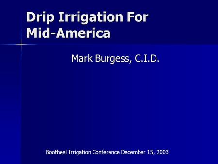 Drip Irrigation For Mid-America Mark Burgess, C.I.D. Bootheel Irrigation Conference December 15, 2003.