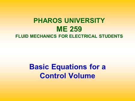 PHAROS UNIVERSITY ME 259 FLUID MECHANICS FOR ELECTRICAL STUDENTS Basic Equations for a Control Volume.