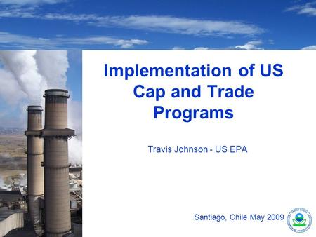 Implementation of US Cap and Trade Programs Travis Johnson - US EPA Santiago, Chile May 2009.